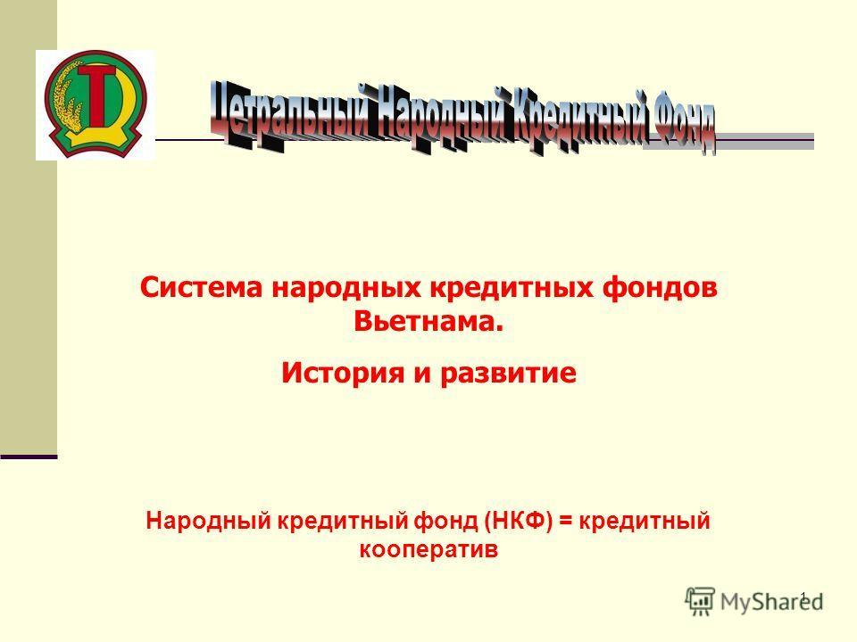 1 Система народных кредитных фондов Вьетнама. История и развитие Народный кредитный фонд (НКФ) = кредитный кооператив
