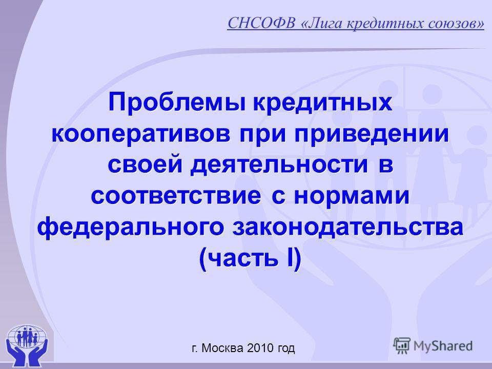 Проблемы кредитных кооперативов при приведении своей деятельности в соответствие с нормами федерального законодательства (часть I) СНСОФВ «Лига кредитных союзов» г. Москва 2010 год