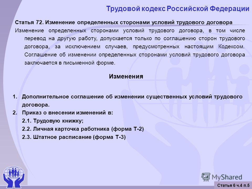 Трудовой кодекс Российской Федерации Статья 6 ч.4 п.5 Статья 72. Изменение определенных сторонами условий трудового договора Изменение определенных сторонами условий трудового договора, в том числе перевод на другую работу, допускается только по согл