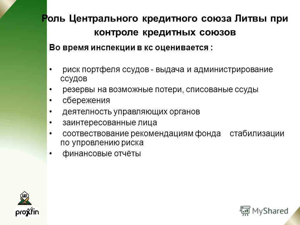 Роль Центрального кредитного союза Литвы при контроле кредитных союзов Во время инспекции в кс оценивается : риск портфеля ссудов - выдача и администрирование ссудов резервы на возможные потери, списованые ссуды сбережения деятелность управляющих орг