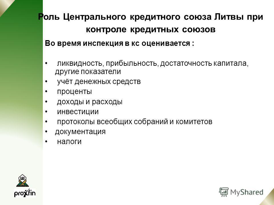 Роль Центрального кредитного союза Литвы при контроле кредитных союзов Во время инспекция в кс оценивается : ликвидность, прибыльность, достаточность капитала, другие показатели учёт денежных средств проценты доходы и расходы инвестиции протоколы все