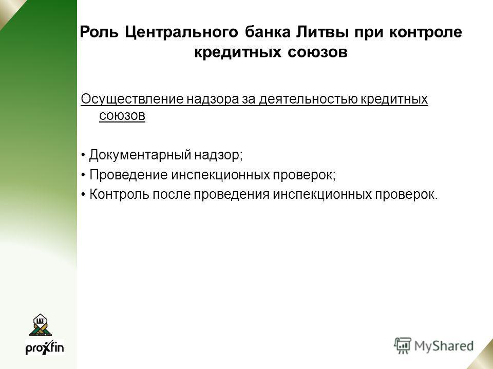 Роль Центрального банка Литвы при контроле кредитных союзов Осуществление надзора за деятельностью кредитных союзов Документарный надзор; Проведение инспекционных проверок; Контроль после проведения инспекционных проверок.