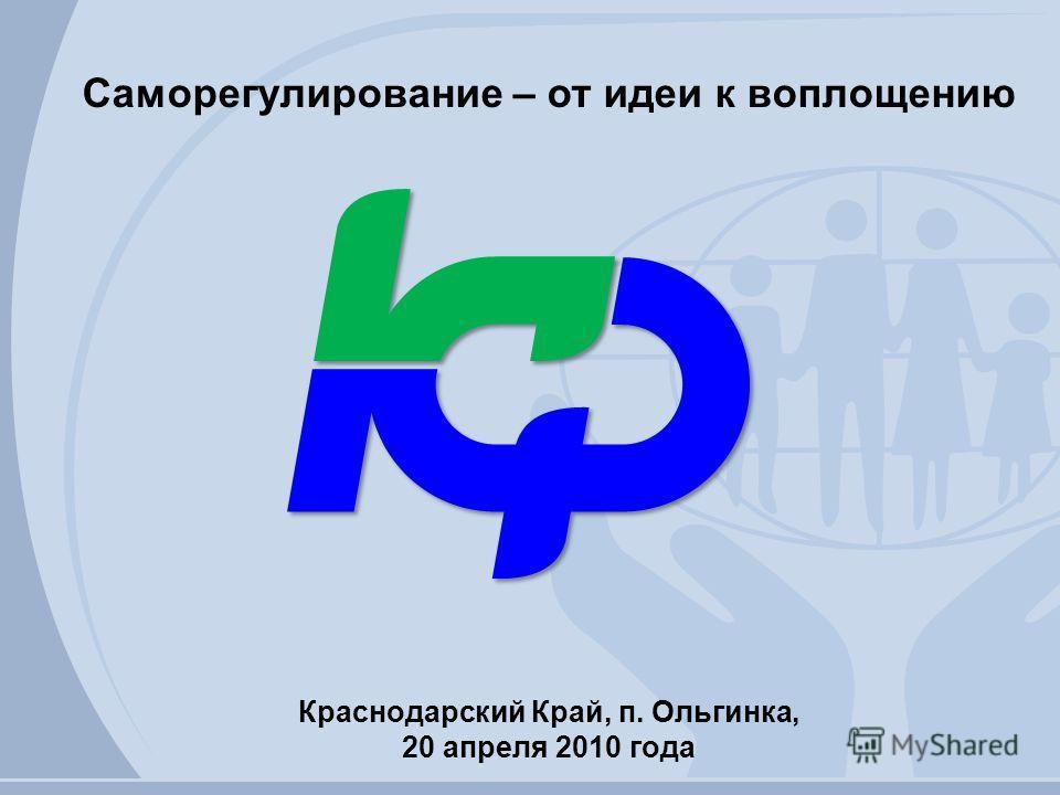Краснодарский Край, п. Ольгинка, 20 апреля 2010 года Саморегулирование – от идеи к воплощению