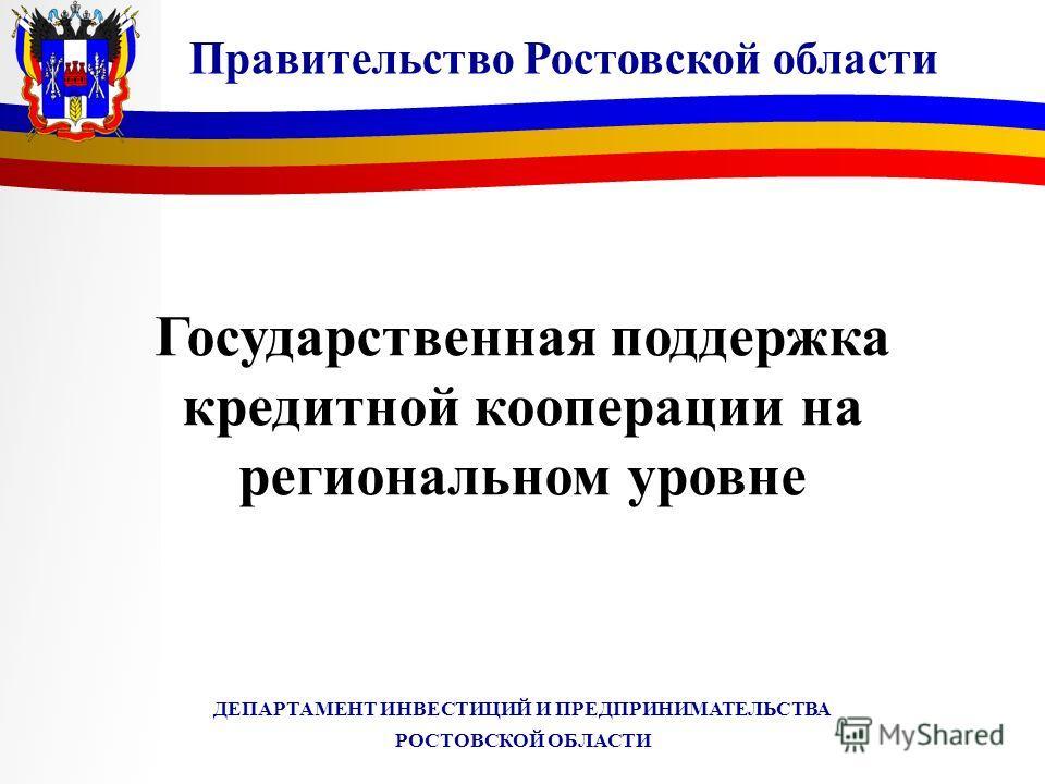 ДЕПАРТАМЕНТ ИНВЕСТИЦИЙ И ПРЕДПРИНИМАТЕЛЬСТВА РОСТОВСКОЙ ОБЛАСТИ Государственная поддержка кредитной кооперации на региональном уровне Правительство Ростовской области