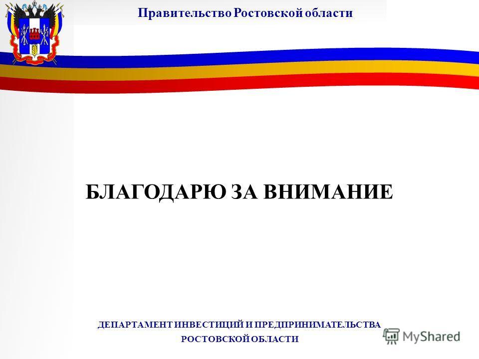 БЛАГОДАРЮ ЗА ВНИМАНИЕ Правительство Ростовской области ДЕПАРТАМЕНТ ИНВЕСТИЦИЙ И ПРЕДПРИНИМАТЕЛЬСТВА РОСТОВСКОЙ ОБЛАСТИ