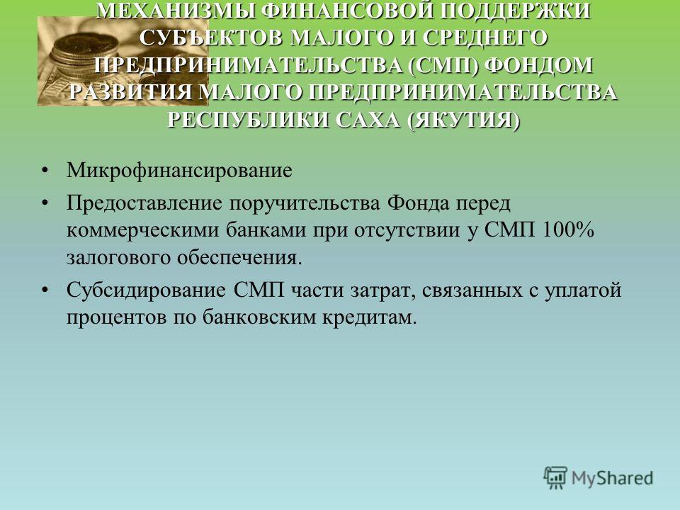 МЕХАНИЗМЫ ФИНАНСОВОЙ ПОДДЕРЖКИ СУБЪЕКТОВ МАЛОГО И СРЕДНЕГО ПРЕДПРИНИМАТЕЛЬСТВА (СМП) ФОНДОМ РАЗВИТИЯ МАЛОГО ПРЕДПРИНИМАТЕЛЬСТВА РЕСПУБЛИКИ САХА (ЯКУТИЯ) Микрофинансирование Предоставление поручительства Фонда перед коммерческими банками при отсутстви