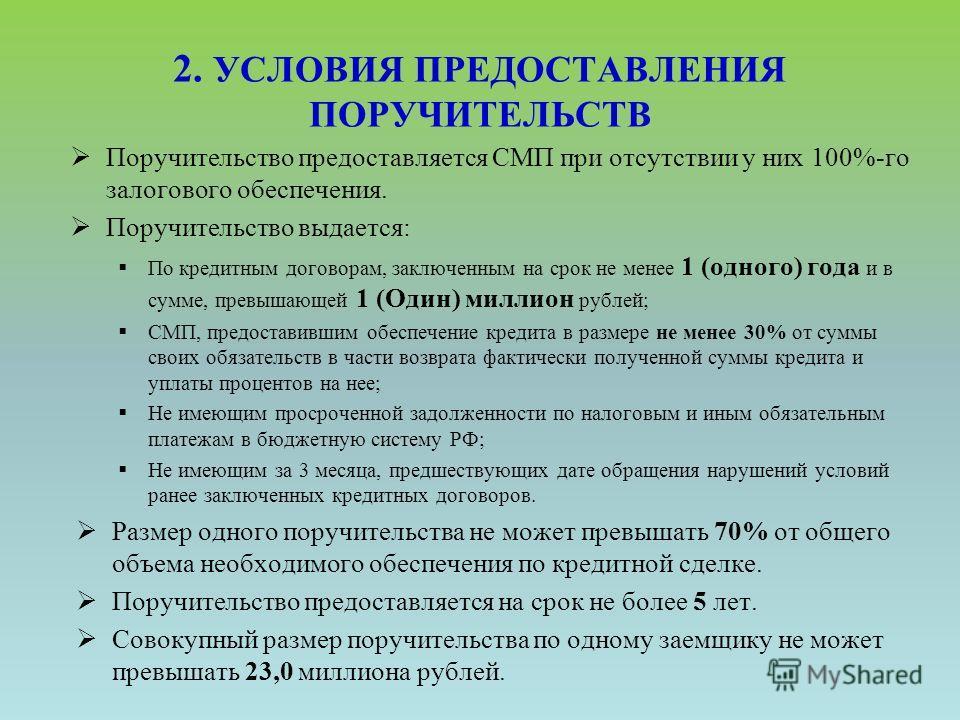2. УСЛОВИЯ ПРЕДОСТАВЛЕНИЯ ПОРУЧИТЕЛЬСТВ Поручительство предоставляется СМП при отсутствии у них 100%-го залогового обеспечения. Поручительство выдается: По кредитным договорам, заключенным на срок не менее 1 (одного) года и в сумме, превышающей 1 (Од