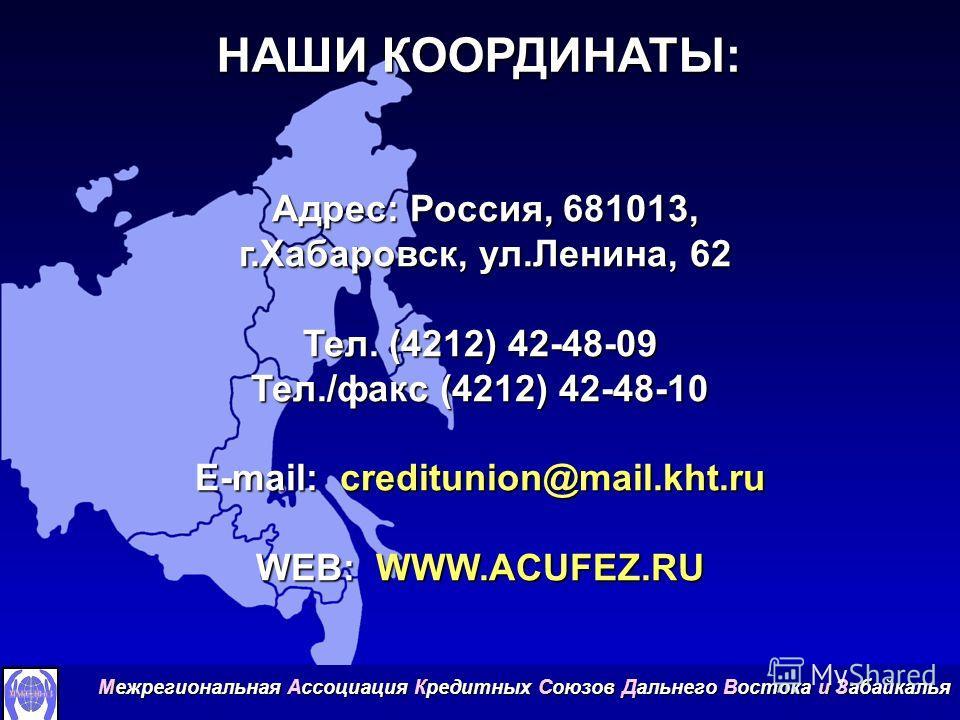 НАШИ КООРДИНАТЫ: Адрес: Россия, 681013, Адрес: Россия, 681013, г.Хабаровск, ул.Ленина, 62 г.Хабаровск, ул.Ленина, 62 Тел. (4212) 42-48-09 Тел./факс (4212) 42-48-10 E-mail: creditunion@mail.kht.ru WEB: WWW.ACUFEZ.RU Межрегиональная Ассоциация Кредитны