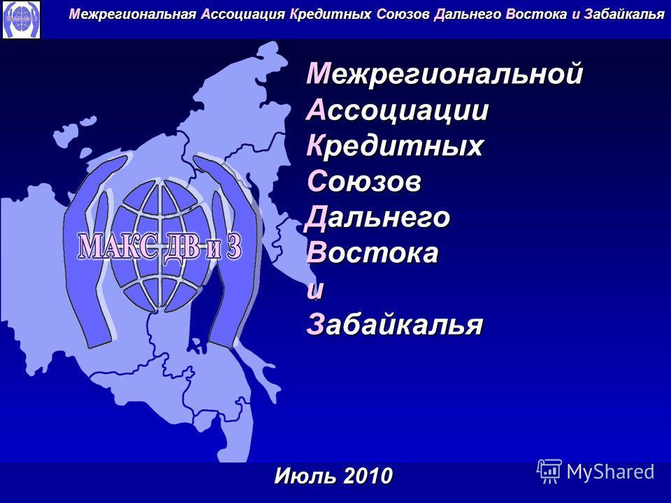 Межрегиональной Ассоциации Кредитных Союзов Дальнего Востока и Забайкалья Межрегиональная Ассоциация Кредитных Союзов Дальнего Востока и Забайкалья Июль 2010