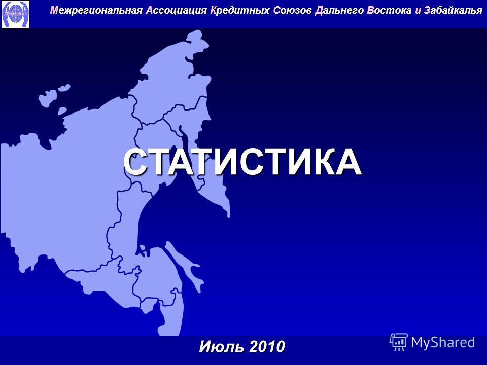 СТАТИСТИКА Межрегиональная Ассоциация Кредитных Союзов Дальнего Востока и Забайкалья Июль 2010