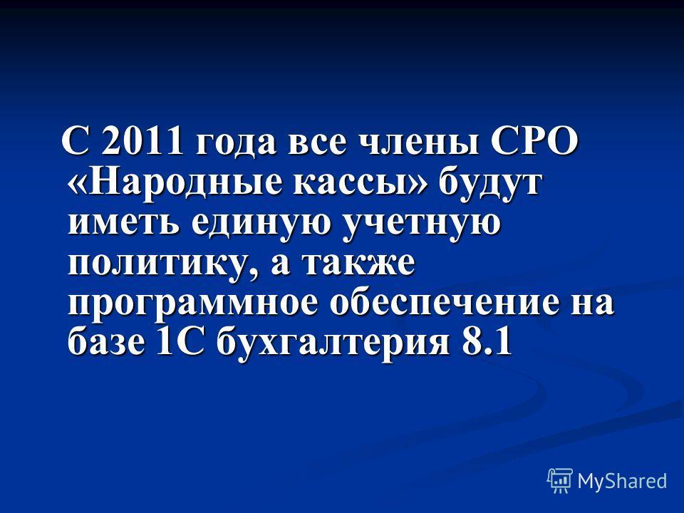 С 2011 года все члены СРО «Народные кассы» будут иметь единую учетную политику, а также программное обеспечение на базе 1С бухгалтерия 8.1 С 2011 года все члены СРО «Народные кассы» будут иметь единую учетную политику, а также программное обеспечение