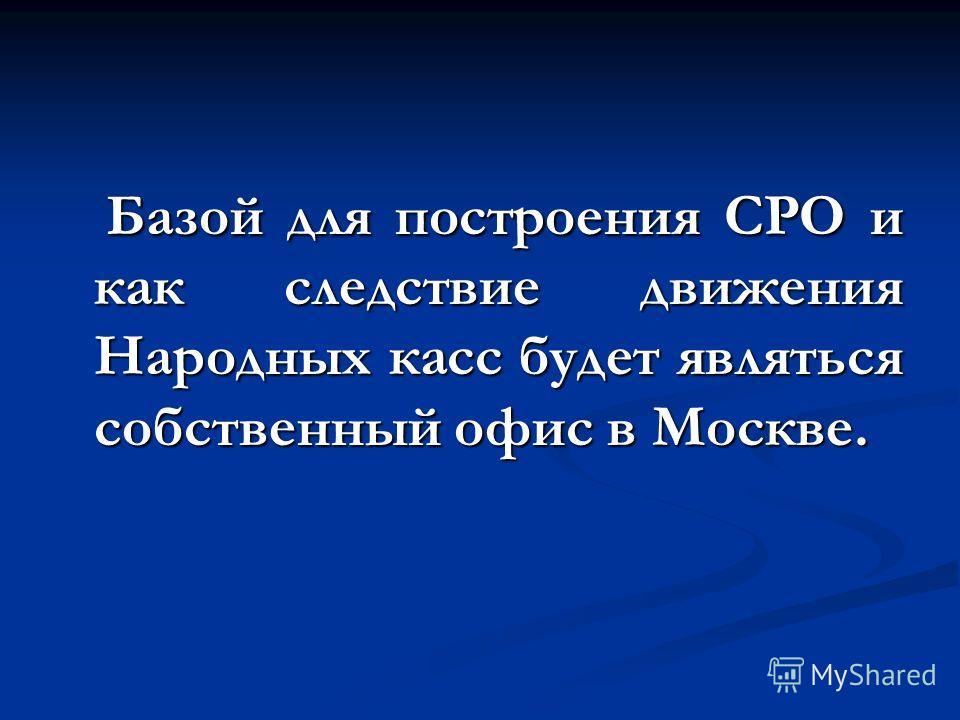 Базой для построения СРО и как следствие движения Народных касс будет являться собственный офис в Москве. Базой для построения СРО и как следствие движения Народных касс будет являться собственный офис в Москве.