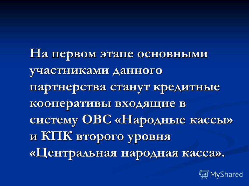 На первом этапе основными участниками данного партнерства станут кредитные кооперативы входящие в систему ОВС «Народные кассы» и КПК второго уровня «Центральная народная касса».