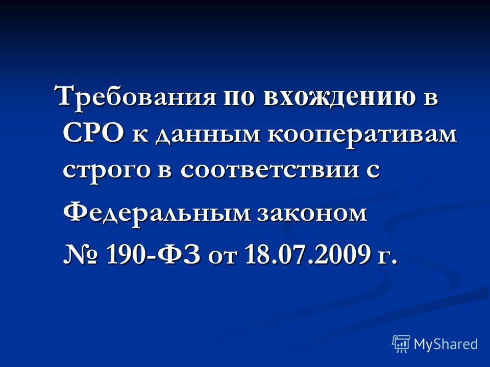 Требования по вхождению в СРО к данным кооперативам строго в соответствии с Требования по вхождению в СРО к данным кооперативам строго в соответствии с Федеральным законом 190-ФЗ от 18.07.2009 г. 190-ФЗ от 18.07.2009 г.