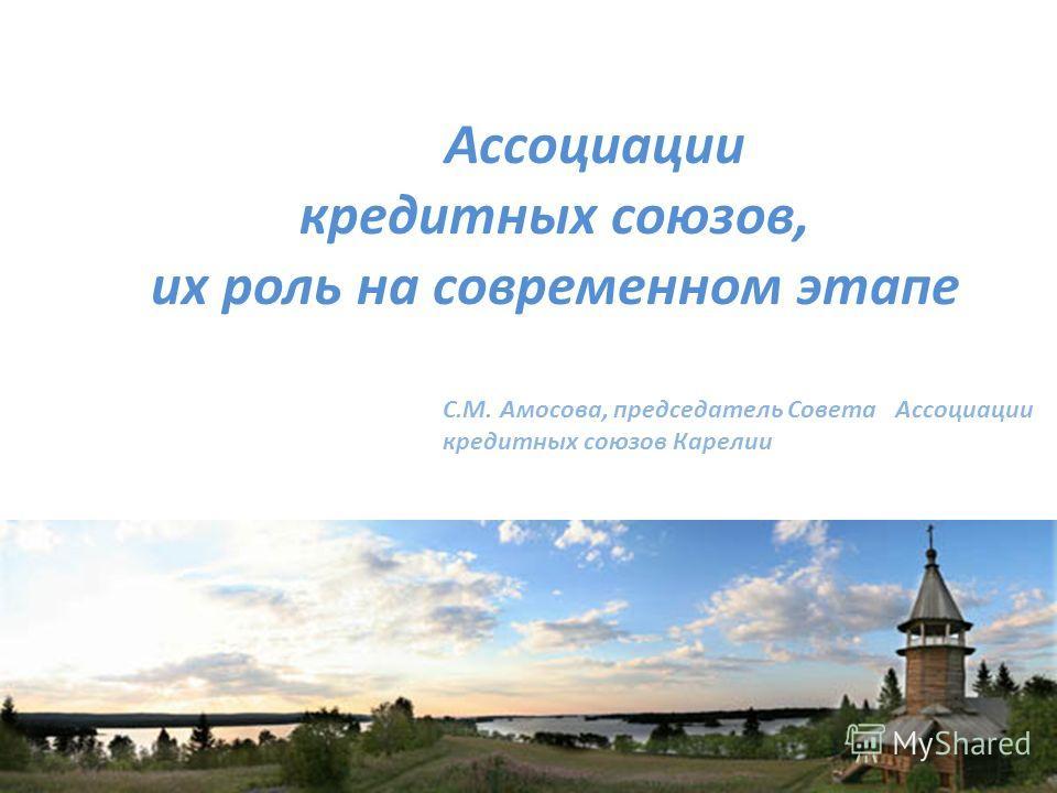 Ассоциации кредитных союзов, их роль на современном этапе С.М. Амосова, председатель Совета Ассоциации кредитных союзов Карелии