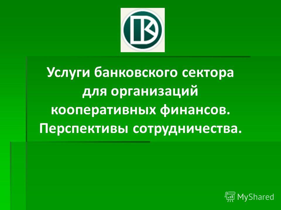 Услуги банковского сектора для организаций кооперативных финансов. Перспективы сотрудничества.