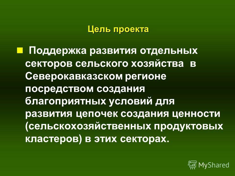 Цель проекта n Поддержка развития отдельных секторов сельского хозяйства в Северокавказском регионе посредством создания благоприятных условий для развития цепочек создания ценности (сельскохозяйственных продуктовых кластеров) в этих секторах.