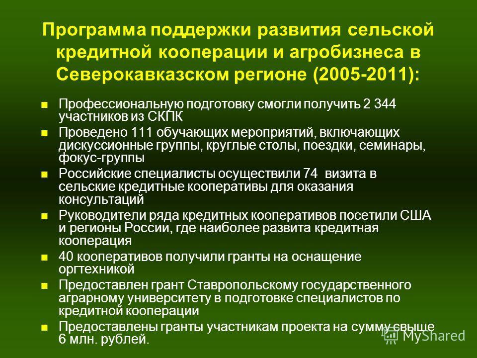 Программа поддержки развития сельской кредитной кооперации и агробизнеса в Северокавказском регионе (2005-2011): n Профессиональную подготовку смогли получить 2 344 участников из СКПК n Проведено 111 обучающих мероприятий, включающих дискуссионные гр