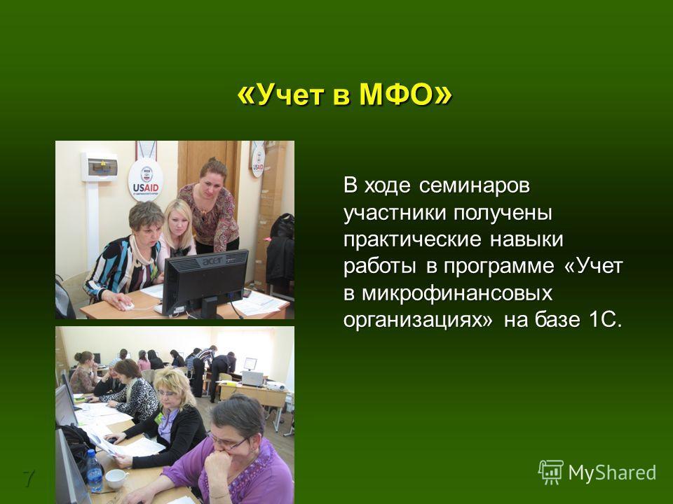 7 « Учет в МФО » В ходе семинаров участники получены практические навыки работы в программе «Учет в микрофинансовых организациях» на базе 1С.