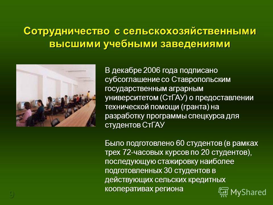 9 Сотрудничество с сельскохозяйственными высшими учебными заведениями В декабре 2006 года подписано субсоглашение со Ставропольским государственным аграрным университетом (СтГАУ) о предоставлении технической помощи (гранта) на разработку программы сп