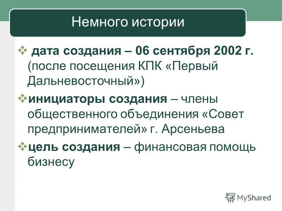 Немного истории дата создания – 06 сентября 2002 г. (после посещения КПК «Первый Дальневосточный») инициаторы создания – члены общественного объединения «Совет предпринимателей» г. Арсеньева цель создания – финансовая помощь бизнесу