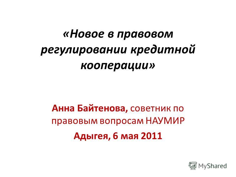 «Новое в правовом регулировании кредитной кооперации» Анна Байтенова, советник по правовым вопросам НАУМИР Адыгея, 6 мая 2011