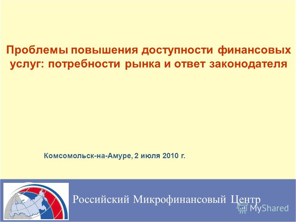 Проблемы повышения доступности финансовых услуг: потребности рынка и ответ законодателя Российский Микрофинансовый Центр Комсомольск-на-Амуре, 2 июля 2010 г.