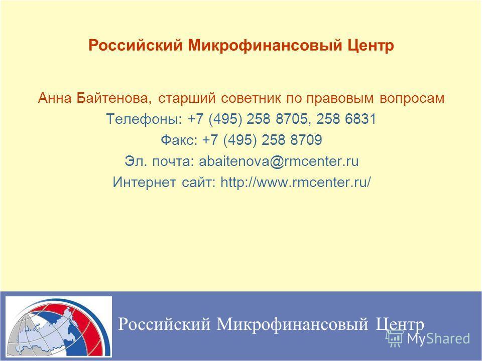 Анна Байтенова, старший советник по правовым вопросам Телефоны: +7 (495) 258 8705, 258 6831 Факс: +7 (495) 258 8709 Эл. почта: abaitenova@rmcenter.ru Интернет сайт: http://www.rmcenter.ru/ Российский Микрофинансовый Центр