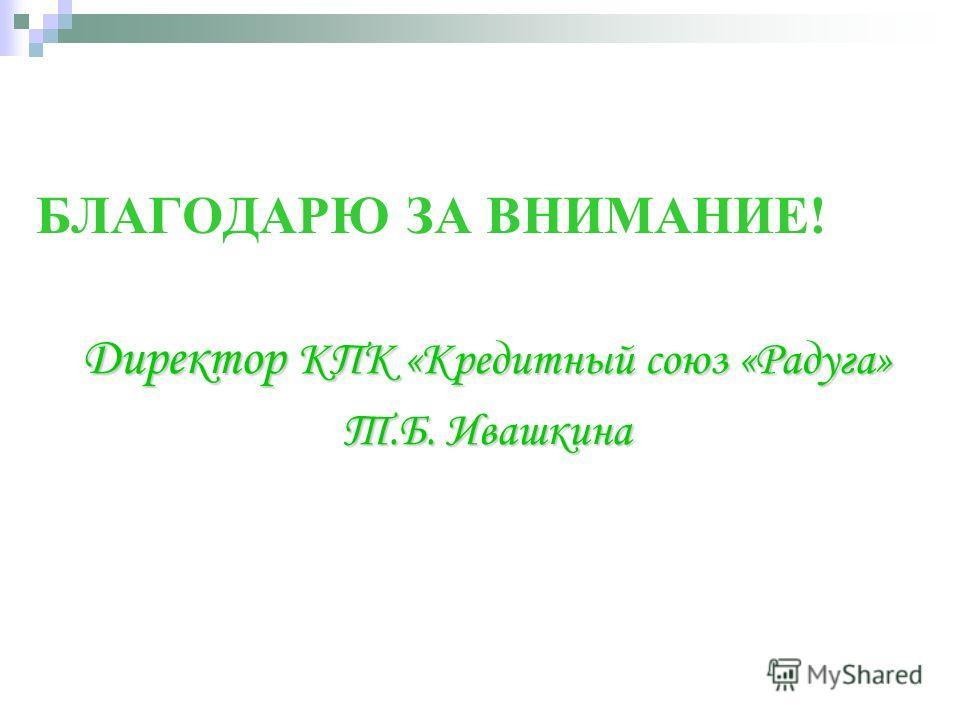 БЛАГОДАРЮ ЗА ВНИМАНИЕ! Директор КПК «Кредитный союз «Радуга» Т.Б. Ивашкина