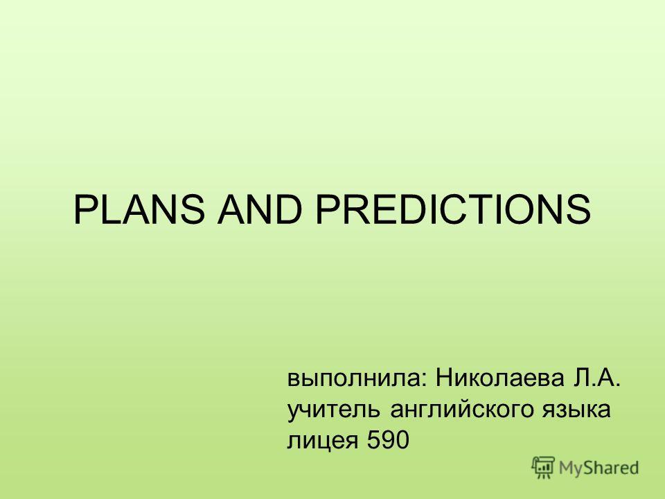 PLANS AND PREDICTIONS выполнила: Николаева Л.А. учитель английского языка лицея 590