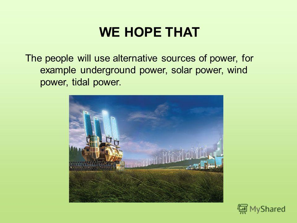 WE HOPE THAT The people will use alternative sources of power, for example underground power, solar power, wind power, tidal power.