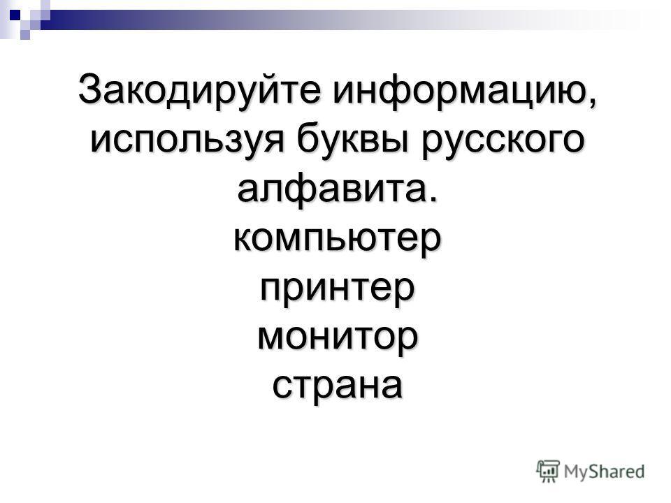 Закодируйте информацию, используя буквы русского алфавита. компьютер принтер монитор страна