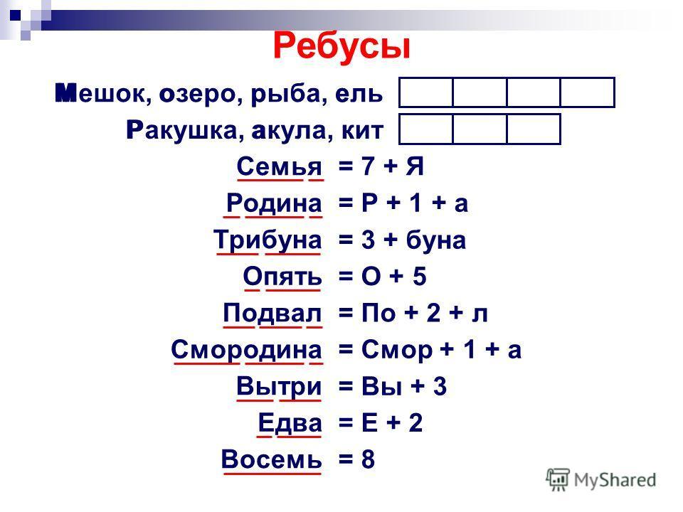 Мешок, озеро, рыба, ель Ракушка, акула, кит Семья Родина Трибуна Опять Подвал Смородина Вытри Едва Восемь Море Рак = 7 + Я = Р + 1 + а = 3 + буна = О + 5 = По + 2 + л = Смор + 1 + а = Вы + 3 = Е + 2 = 8 Ребусы
