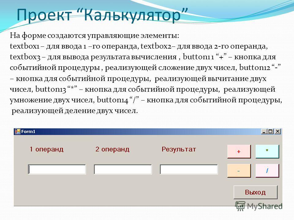 Проект Калькулятор На форме создаются управляющие элементы: textbox1 – для ввода 1 –го операнда, textbox2– для ввода 2-го операнда, textbox3 – для вывода результата вычисления, button1 1 + – кнопка для событийной процедуры, реализующей сложение двух