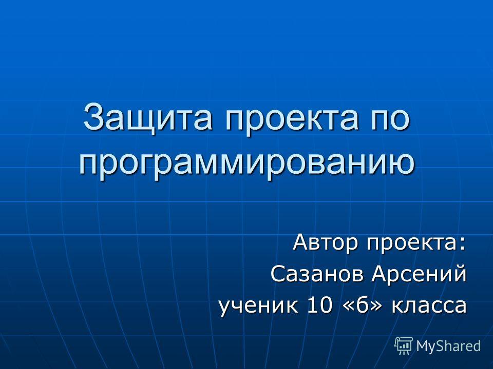 Защита проекта по программированию Автор проекта: Сазанов Арсений ученик 10 «б» класса