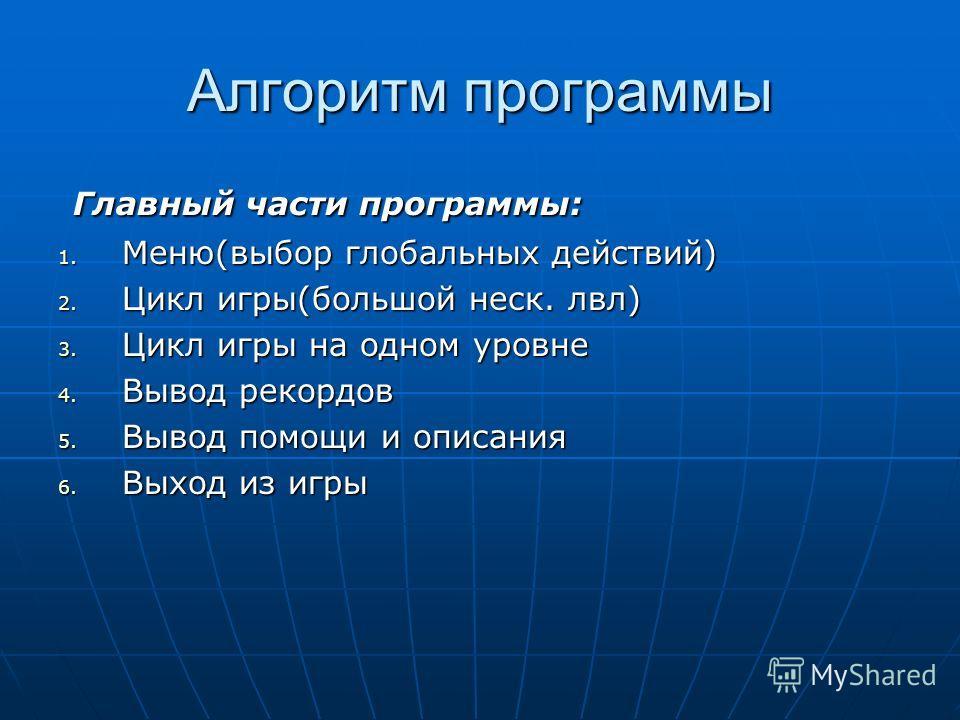 Алгоритм программы Главный части программы: Главный части программы: 1. Меню(выбор глобальных действий) 2. Цикл игры(большой неск. лвл) 3. Цикл игры на одном уровне 4. Вывод рекордов 5. Вывод помощи и описания 6. Выход из игры