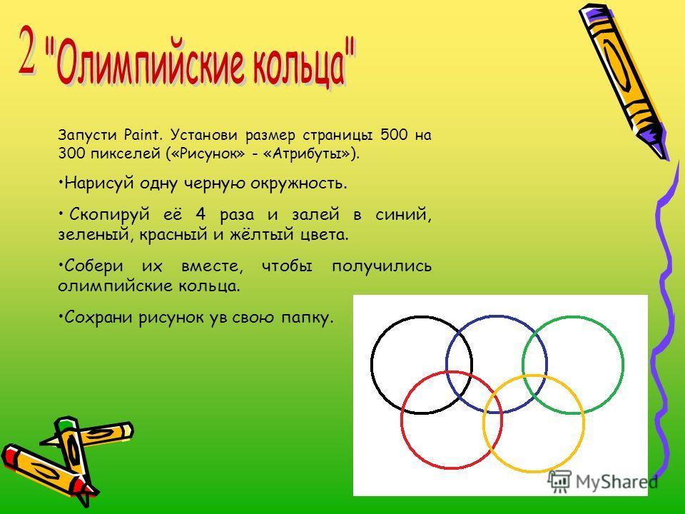 Запусти Paint. Установи размер страницы 500 на 300 пикселей («Рисунок» - «Атрибуты»). Нарисуй одну черную окружность. Скопируй её 4 раза и залей в синий, зеленый, красный и жёлтый цвета. Собери их вместе, чтобы получились олимпийские кольца. Сохрани