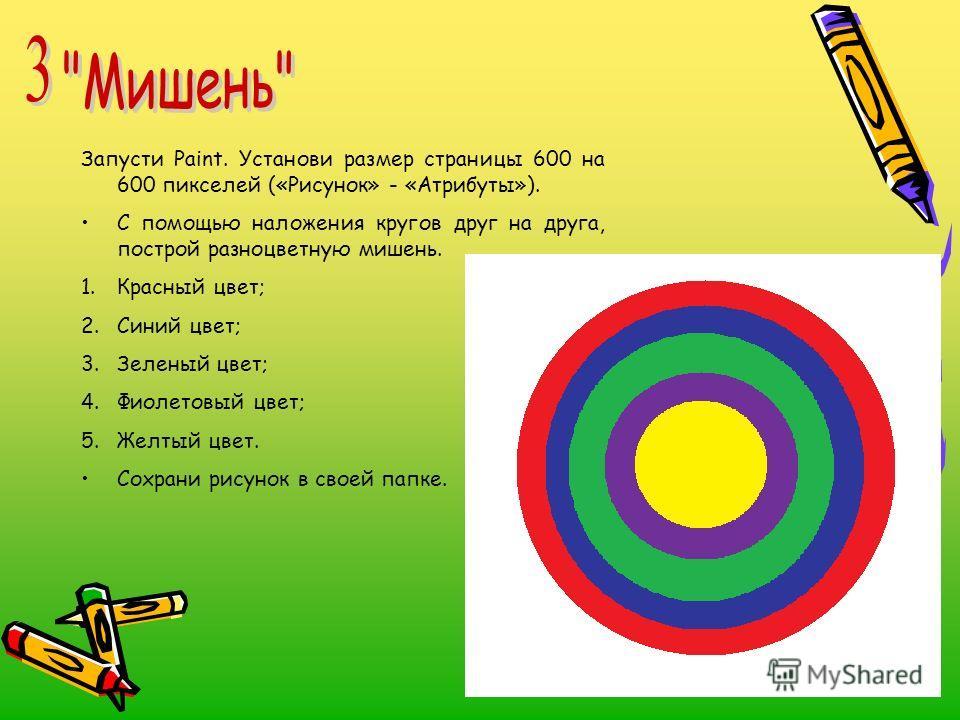 Запусти Paint. Установи размер страницы 600 на 600 пикселей («Рисунок» - «Атрибуты»). С помощью наложения кругов друг на друга, построй разноцветную мишень. 1.Красный цвет; 2.Синий цвет; 3.Зеленый цвет; 4.Фиолетовый цвет; 5.Желтый цвет. Сохрани рисун