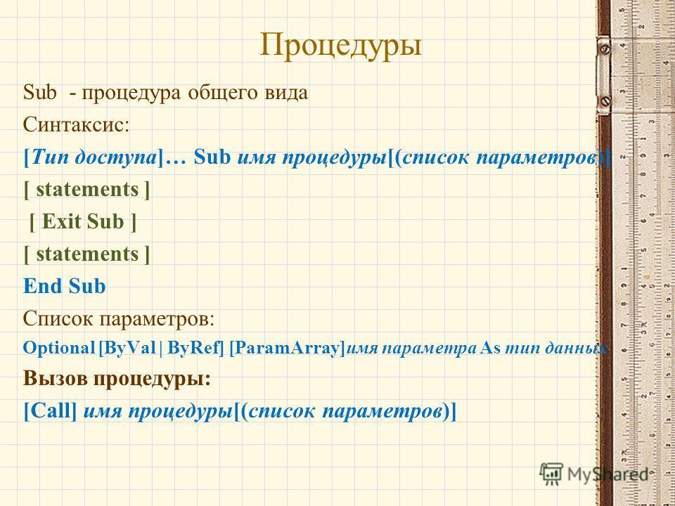 Процедуры Sub - процедура общего вида Синтаксис: [Тип доступа]… Sub имя процедуры[(список параметров)] [ statements ] [ Exit Sub ] [ statements ] End Sub Список параметров: Optional [ByVal | ByRef] [ParamArray]имя параметра As тип данных Вызов процед