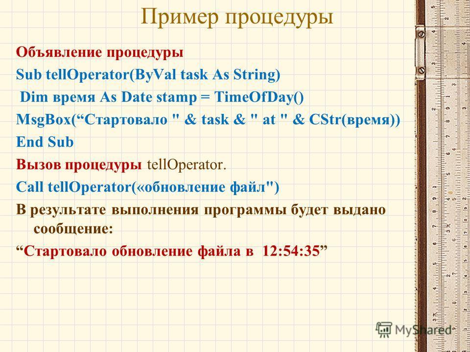 Пример процедуры Объявление процедуры Sub tellOperator(ByVal task As String) Dim время As Date stamp = TimeOfDay() MsgBox(Стартовало