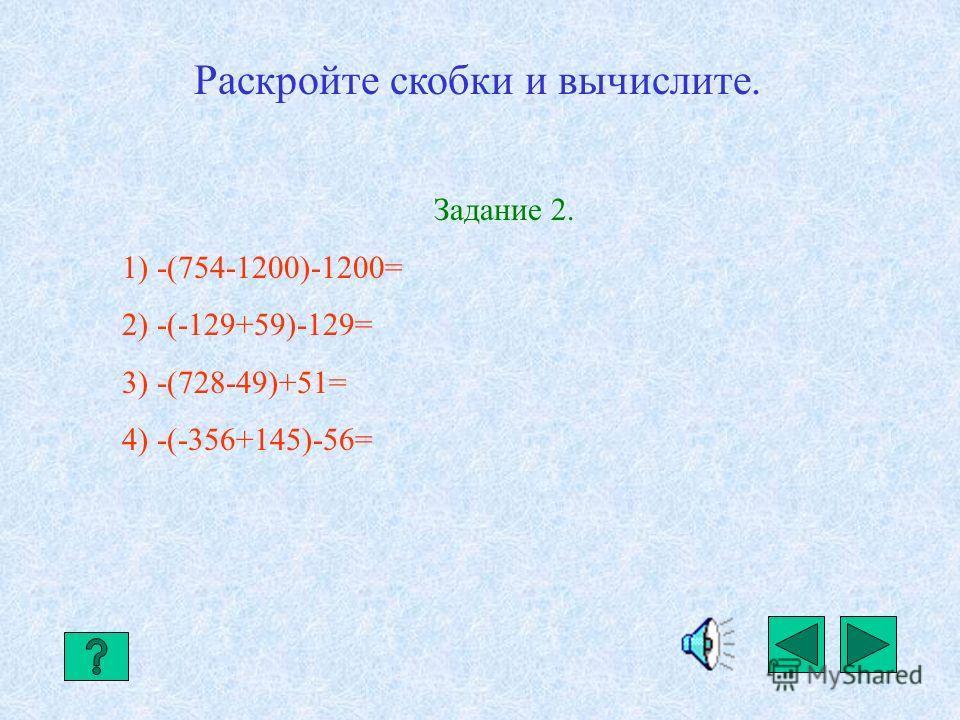 Правило. Если сумма заключена в скобки, перед которыми стоит знак «-», то при раскрытии скобок знаки слагаемых меняют на противоположные. -(а-b-с)= -а+b+с -(-а+b+с)= +а-b-с Примеры. 1) -(962-307)-307= -962+307-307=-962 2) -(-234+69)-234= +234-69-234=