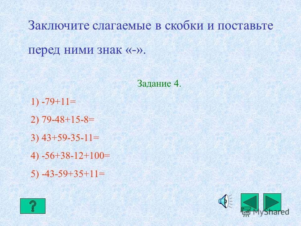 Заключение в скобки. Если сумма заключается в скобки, перед которыми стоит знак «-», то знаки слагаемых, заключённых в скобки, меняют на противоположные. а-b+с-d= -(-a+b-c+d) Примеры. 1) 123-25+37= -(-123+25-37) 2) -56+38-49= -(56-38+49) 3) 35-77+65=