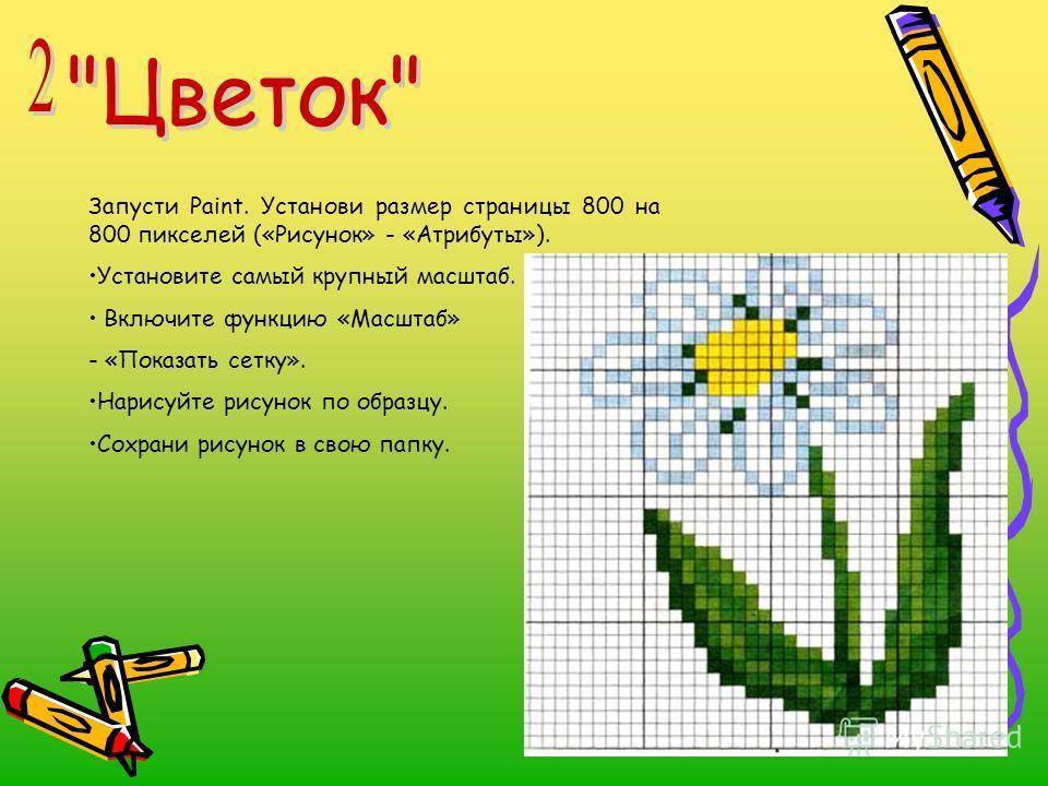 Запусти Paint. Установи размер страницы 800 на 800 пикселей («Рисунок» - «Атрибуты»). Установите самый крупный масштаб. Включите функцию «Масштаб» - «Показать сетку». Нарисуйте рисунок по образцу. Сохрани рисунок в свою папку.