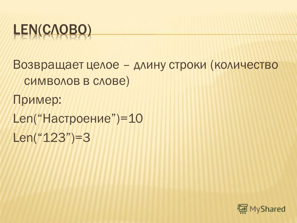 Возвращает целое – длину строки (количество символов в слове) Пример: Len(Настроение)=10 Len(123)=3