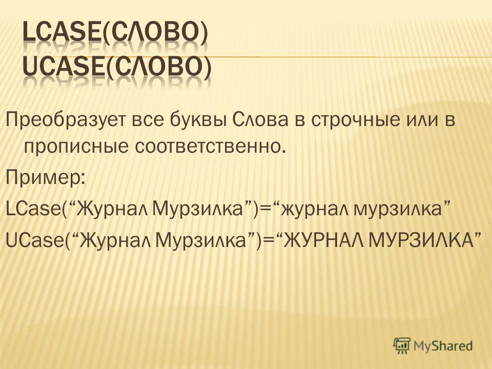 Преобразует все буквы Слова в строчные или в прописные соответственно. Пример: LCase(Журнал Мурзилка)=журнал мурзилка UCase(Журнал Мурзилка)=ЖУРНАЛ МУРЗИЛКА