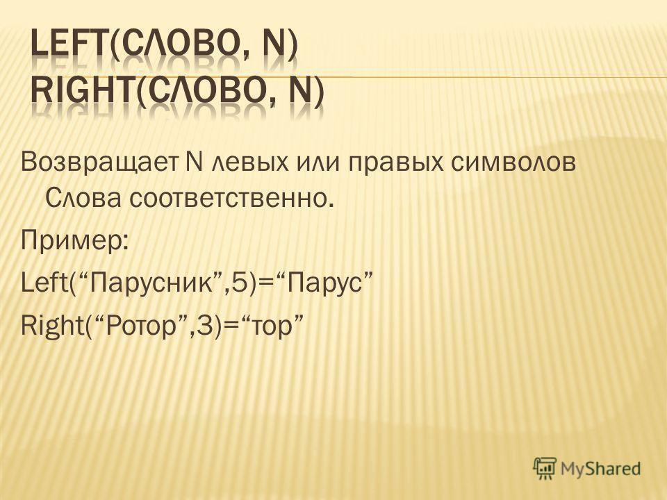 Возвращает N левых или правых символов Слова соответственно. Пример: Left(Парусник,5)=Парус Right(Ротор,3)=тор