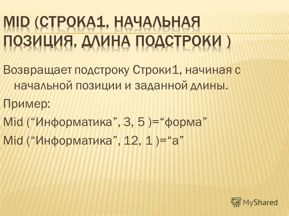 Возвращает подстроку Строки1, начиная с начальной позиции и заданной длины. Пример: Mid (Информатика, 3, 5 )=форма Mid (Информатика, 12, 1 )=а