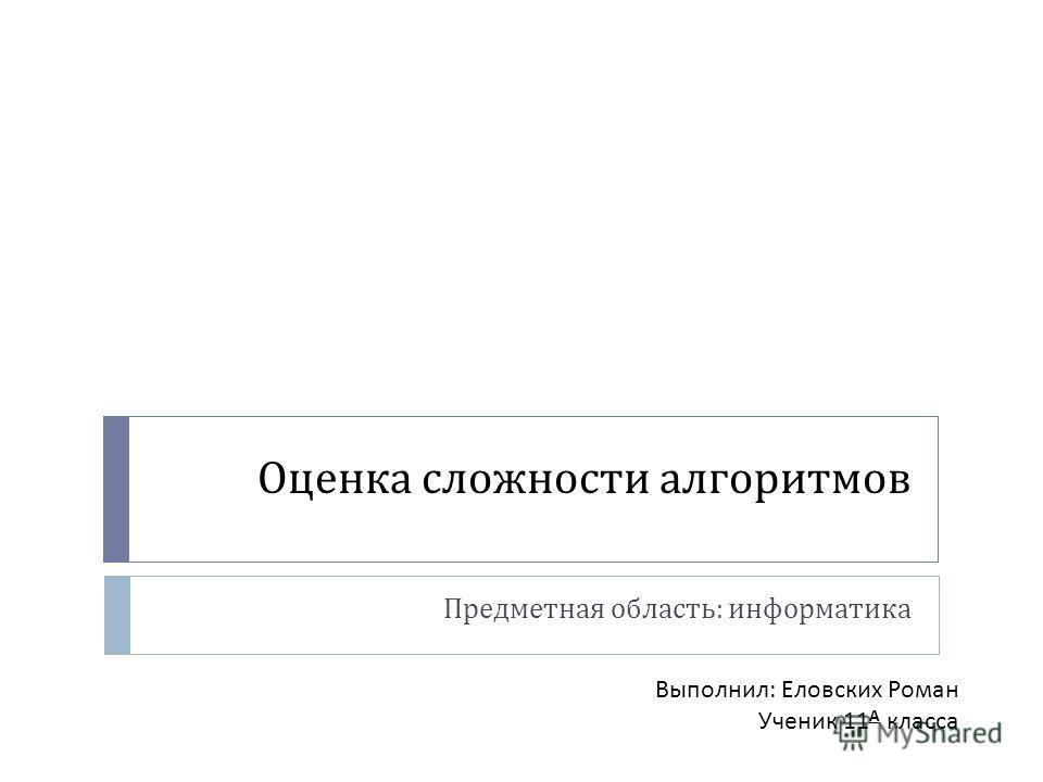 Оценка сложности алгоритмов Предметная область : информатика Выполнил: Еловских Роман Ученик 11 А класса