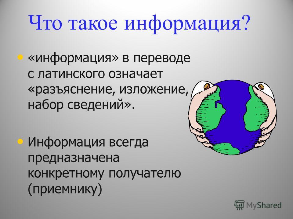 «информация» в переводе с латинского означает «разъяснение, изложение, набор сведений». Информация всегда предназначена конкретному получателю (приемнику) Что такое информация?