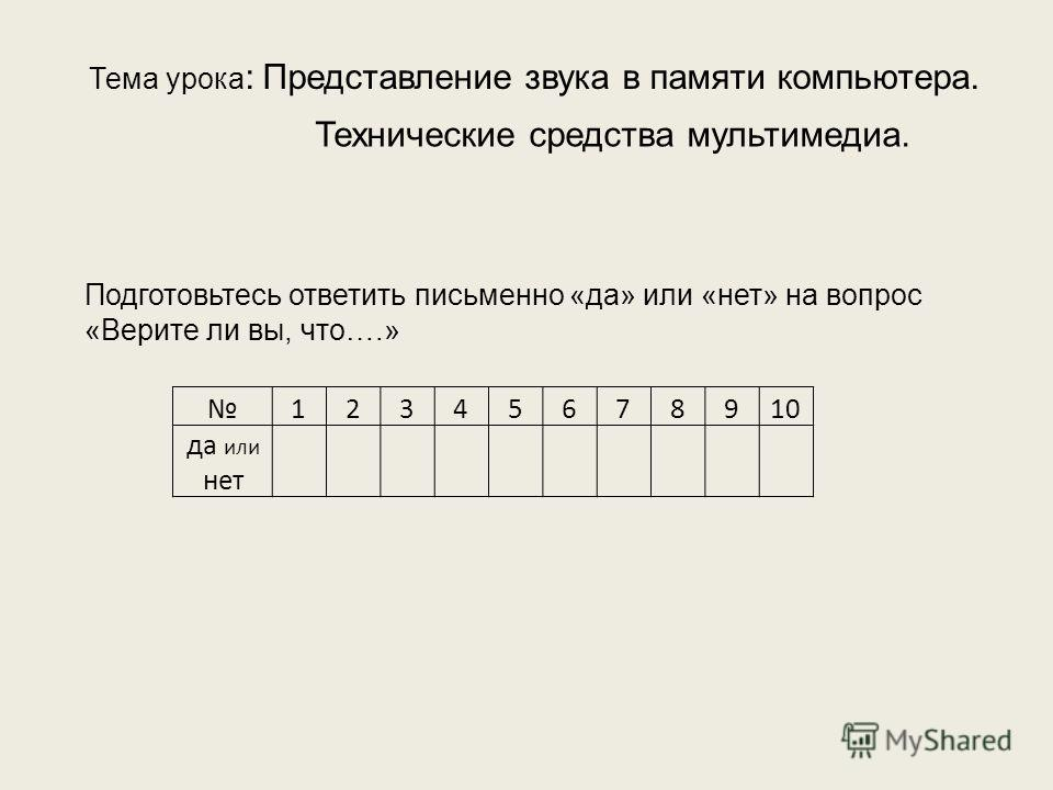 Тема урока : Представление звука в памяти компьютера. Технические средства мультимедиа. Подготовьтесь ответить письменно «да» или «нет» на вопрос «Верите ли вы, что….» 12345678910 да или нет